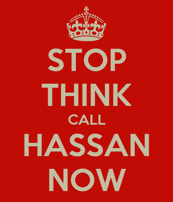 STOP THINK CALL HASSAN NOW