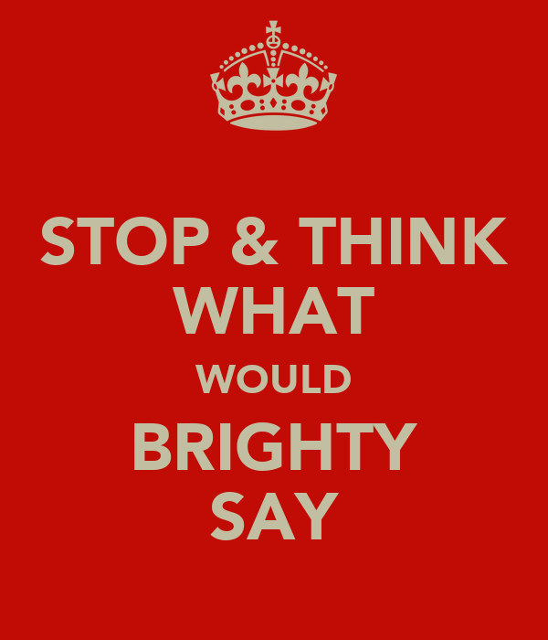 STOP & THINK WHAT WOULD BRIGHTY SAY