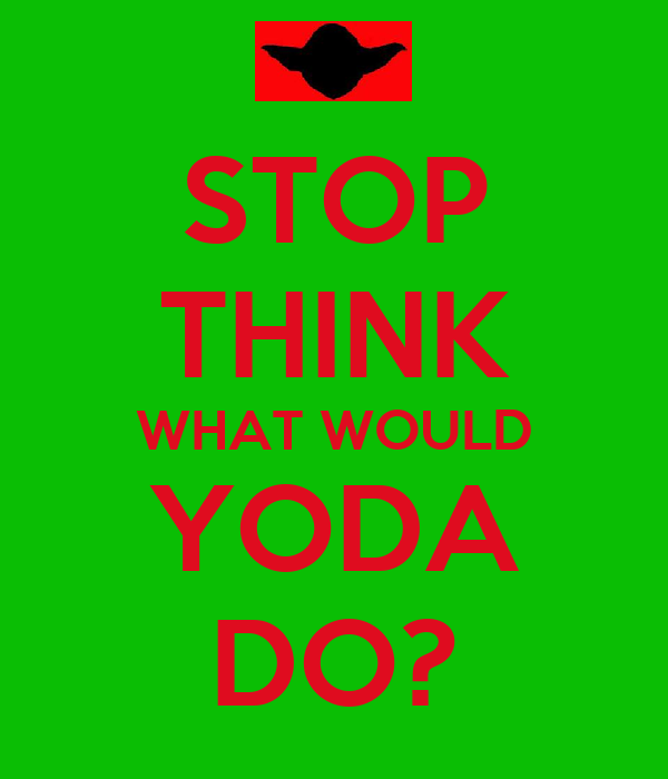 STOP THINK WHAT WOULD YODA DO?