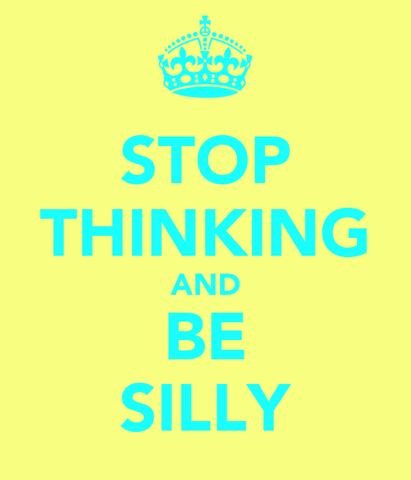 STOP THINKING AND BE SILLY