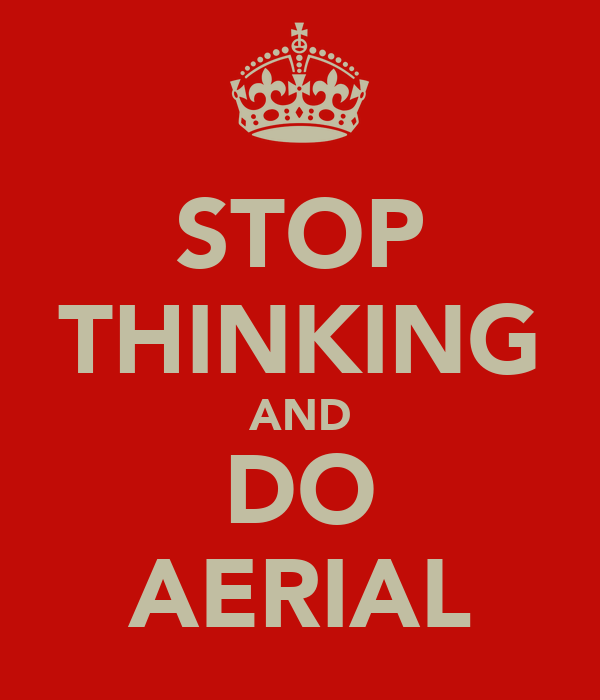 STOP THINKING AND DO AERIAL