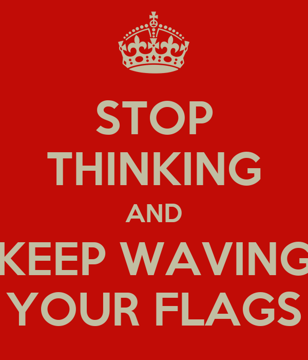 STOP THINKING AND KEEP WAVING YOUR FLAGS