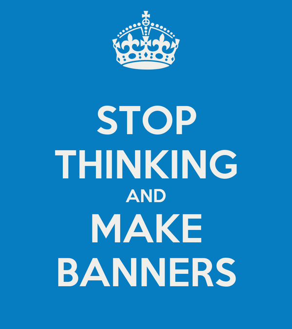 STOP THINKING AND MAKE BANNERS