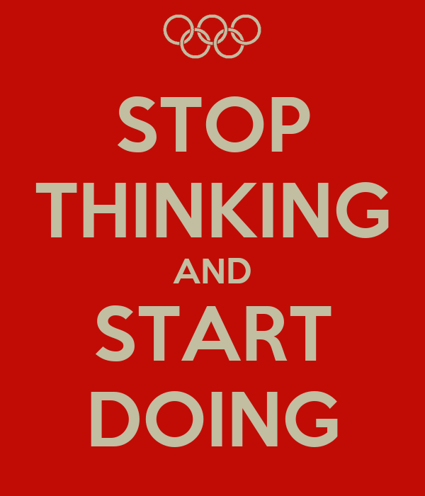 STOP THINKING AND START DOING