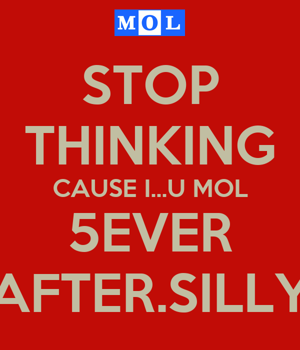 STOP THINKING CAUSE I...U MOL 5EVER AFTER.SILLY