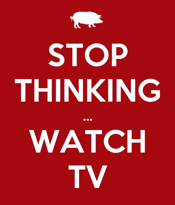 STOP THINKING ... WATCH TV
