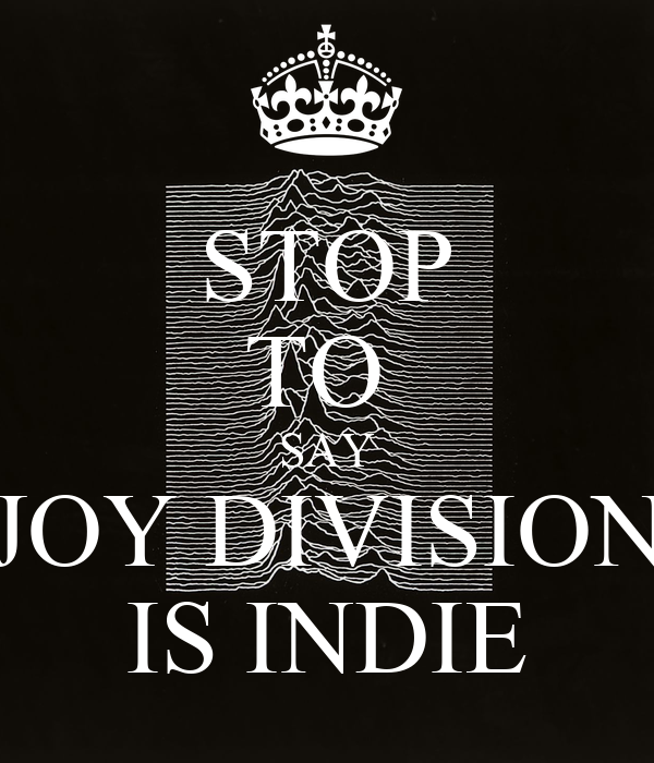 STOP TO  SAY JOY DIVISION IS INDIE