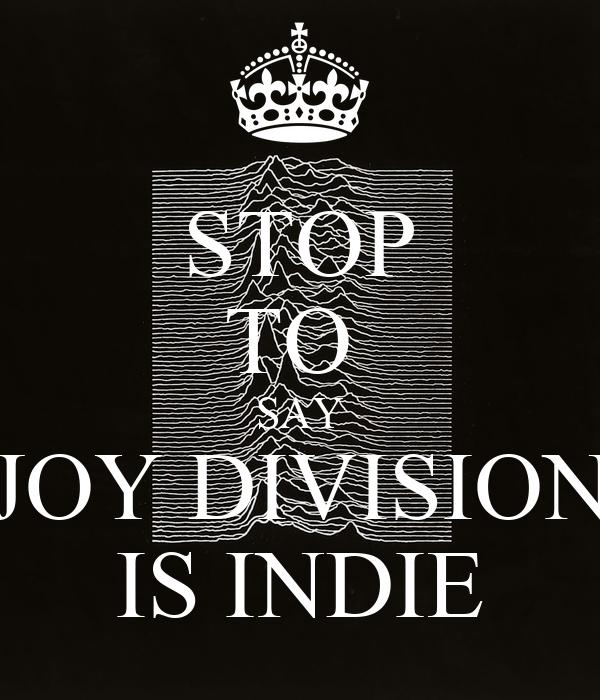 STOP TO  SAY JOY DIVISION IS INDIE