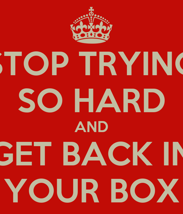 STOP TRYING SO HARD AND GET BACK IN YOUR BOX