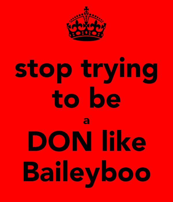 stop trying to be a DON like Baileyboo