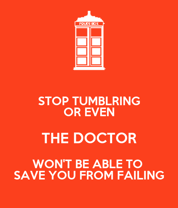 STOP TUMBLRING OR EVEN THE DOCTOR WON'T BE ABLE TO  SAVE YOU FROM FAILING