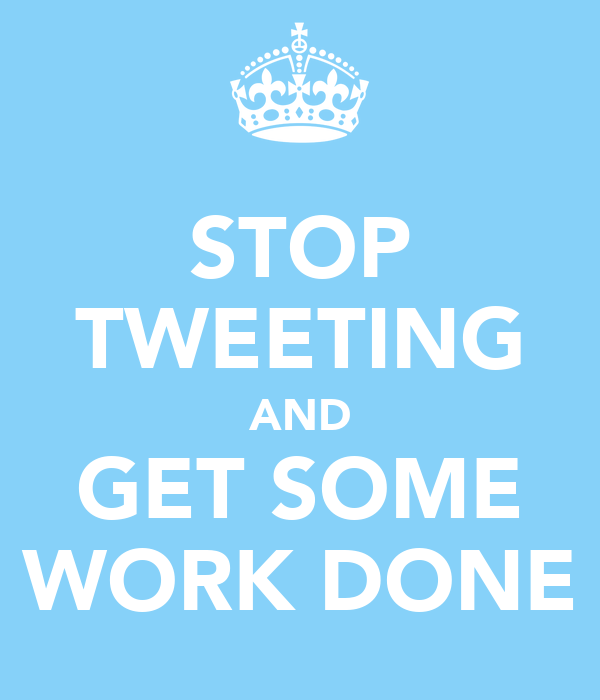 STOP TWEETING AND GET SOME WORK DONE