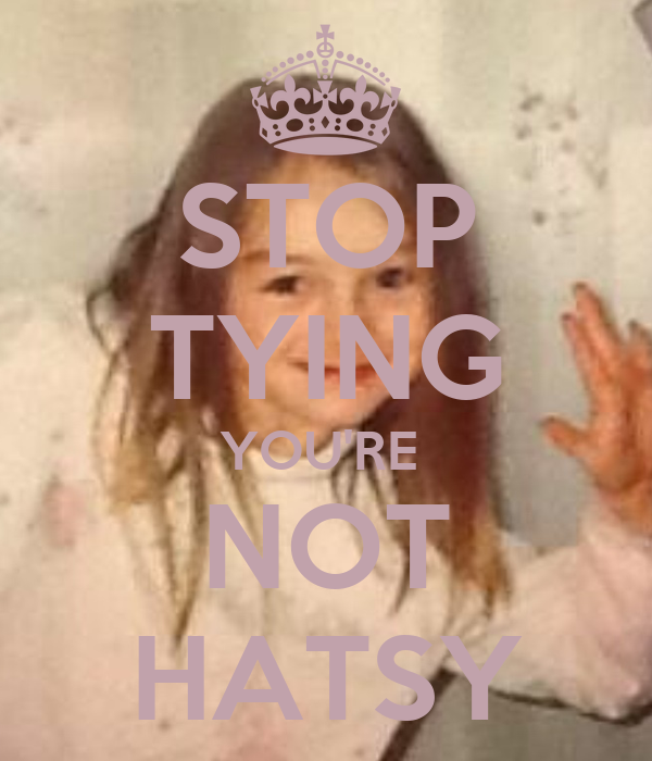 STOP TYING YOU'RE  NOT HATSY