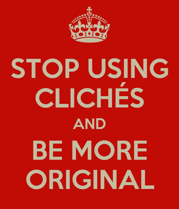 STOP USING CLICHÉS AND BE MORE ORIGINAL
