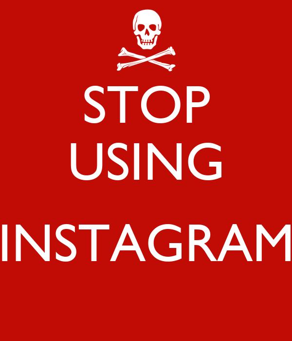 STOP USING  INSTAGRAM