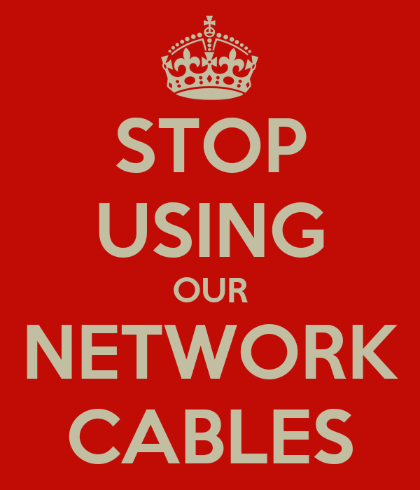 STOP USING OUR NETWORK CABLES