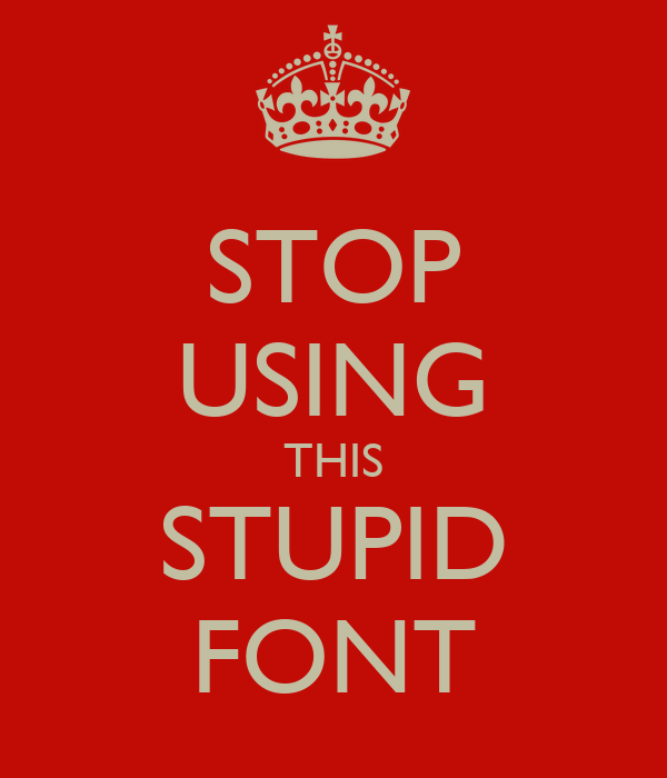 STOP USING THIS STUPID FONT