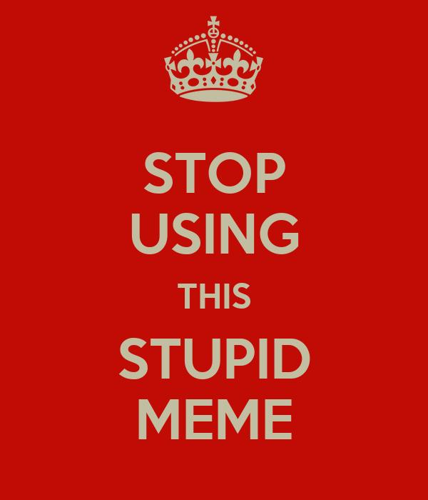 STOP USING THIS STUPID MEME