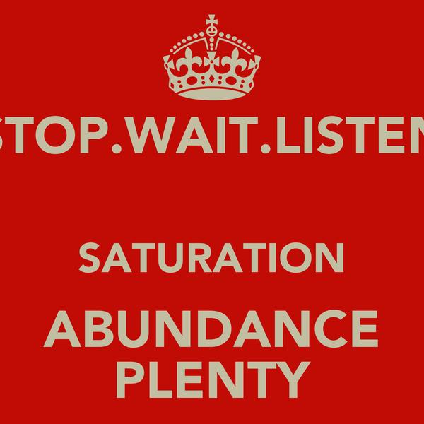 STOP.WAIT.LISTEN  SATURATION ABUNDANCE PLENTY
