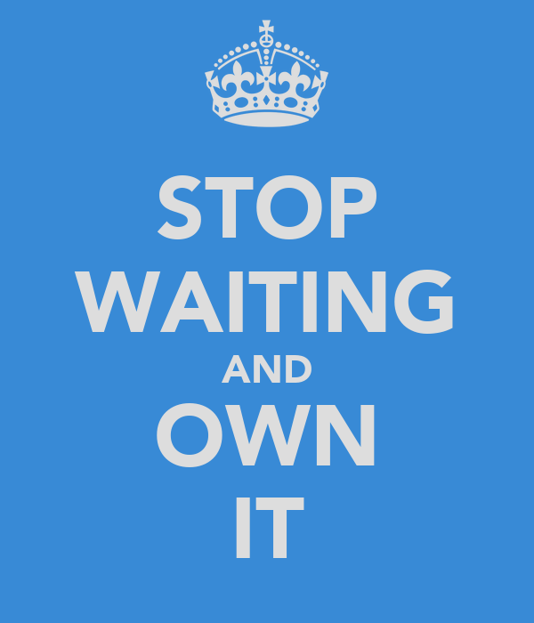 STOP WAITING AND OWN IT