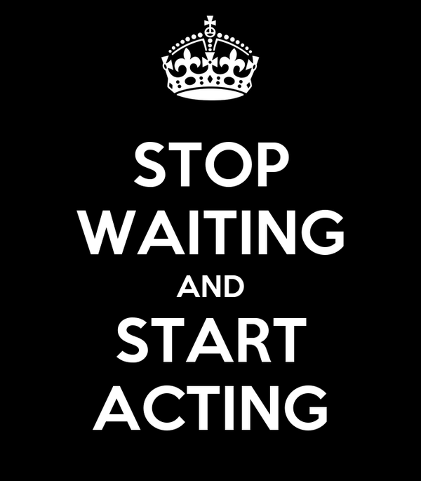 stop waiting and start acting poster a keep calm o matic