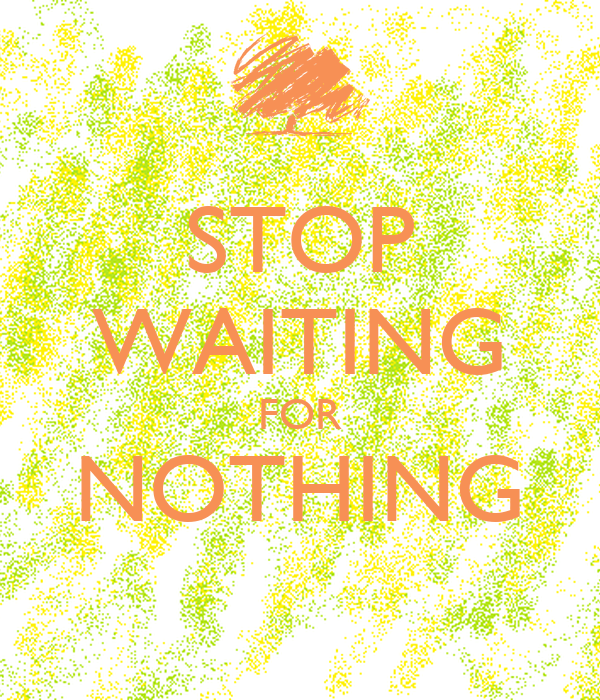STOP WAITING FOR NOTHING