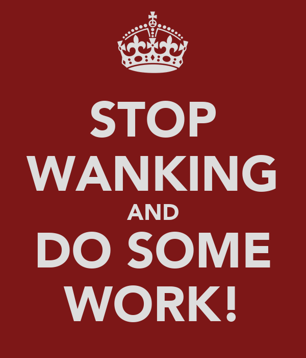 STOP WANKING AND DO SOME WORK!