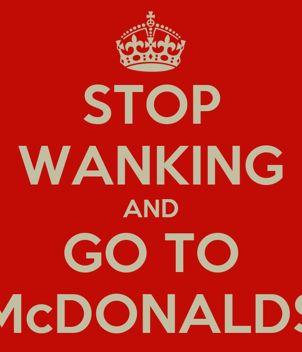 STOP WANKING AND GO TO McDONALDS