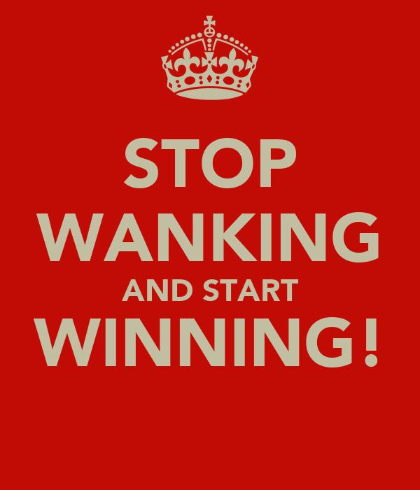STOP WANKING AND START WINNING!