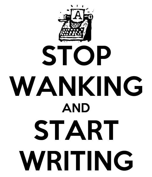 STOP WANKING AND START WRITING