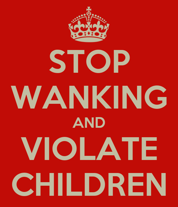 STOP WANKING AND VIOLATE CHILDREN