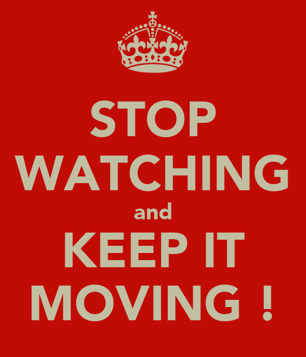 STOP WATCHING and KEEP IT MOVING !