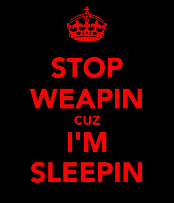 STOP WEAPIN CUZ I'M SLEEPIN