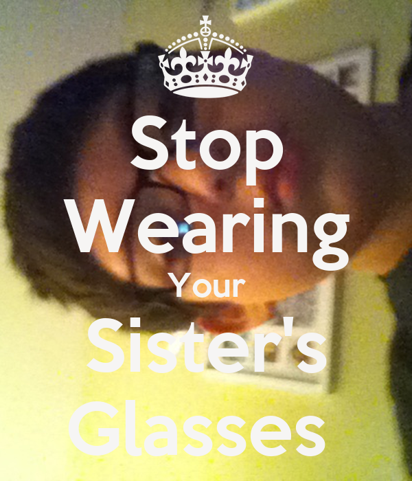 Stop Wearing Your Sister's Glasses