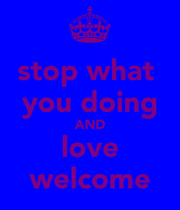stop what  you doing AND love welcome