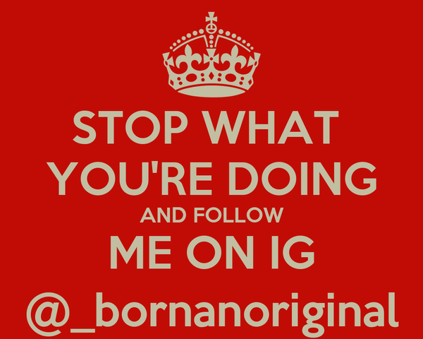 STOP WHAT  YOU'RE DOING AND FOLLOW ME ON IG @_bornanoriginal
