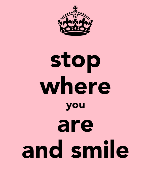 stop where you are and smile