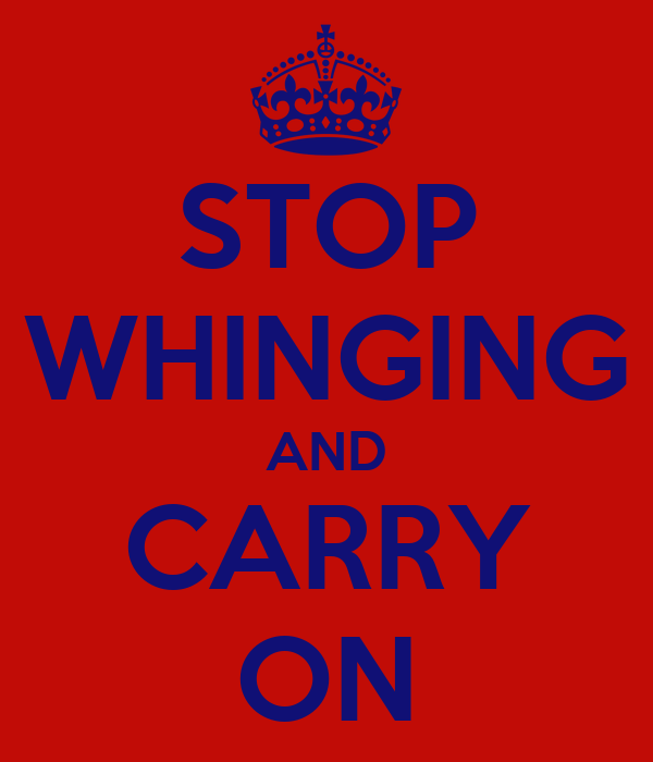 STOP WHINGING AND CARRY ON