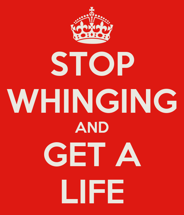 STOP WHINGING AND GET A LIFE