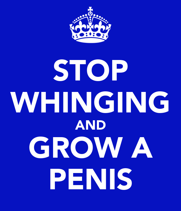 STOP WHINGING AND GROW A PENIS