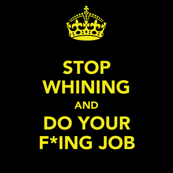 STOP WHINING AND DO YOUR F*ING JOB