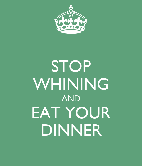 STOP WHINING AND EAT YOUR DINNER