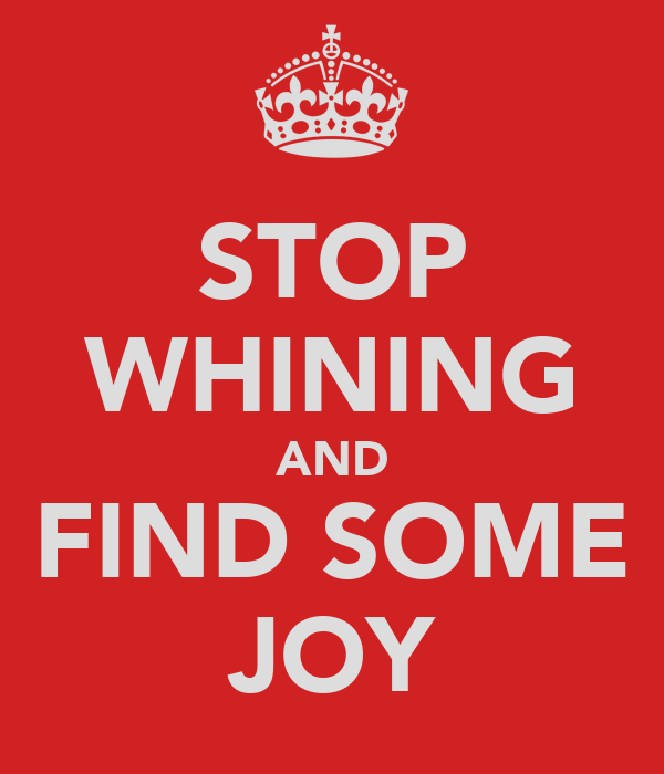 STOP WHINING AND FIND SOME JOY