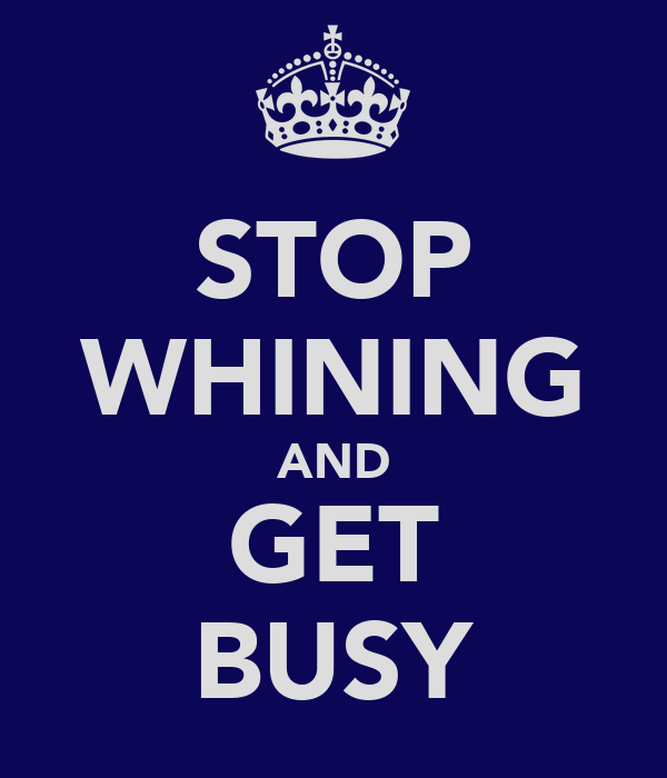 STOP WHINING AND GET BUSY