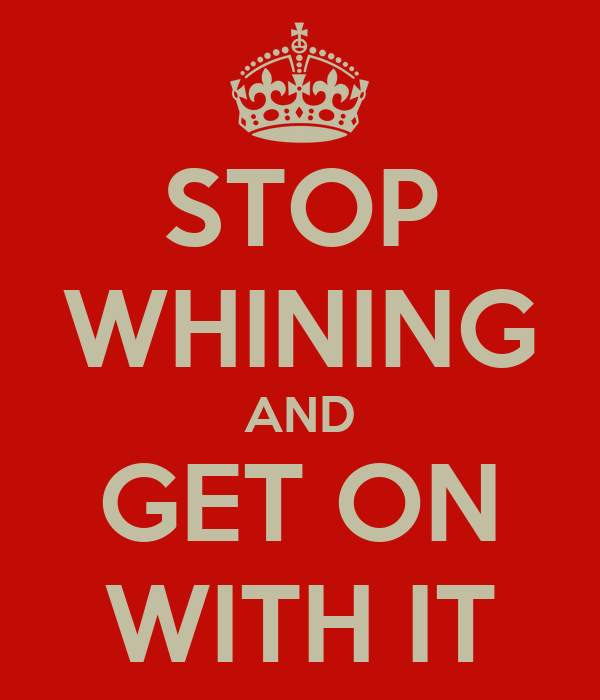 STOP WHINING AND GET ON WITH IT