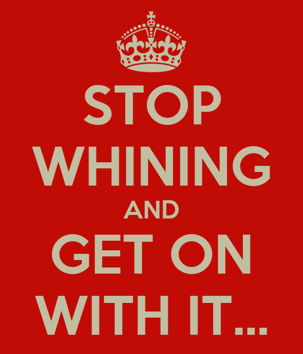 STOP WHINING AND GET ON WITH IT...