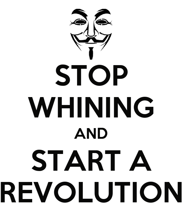 STOP WHINING AND START A REVOLUTION