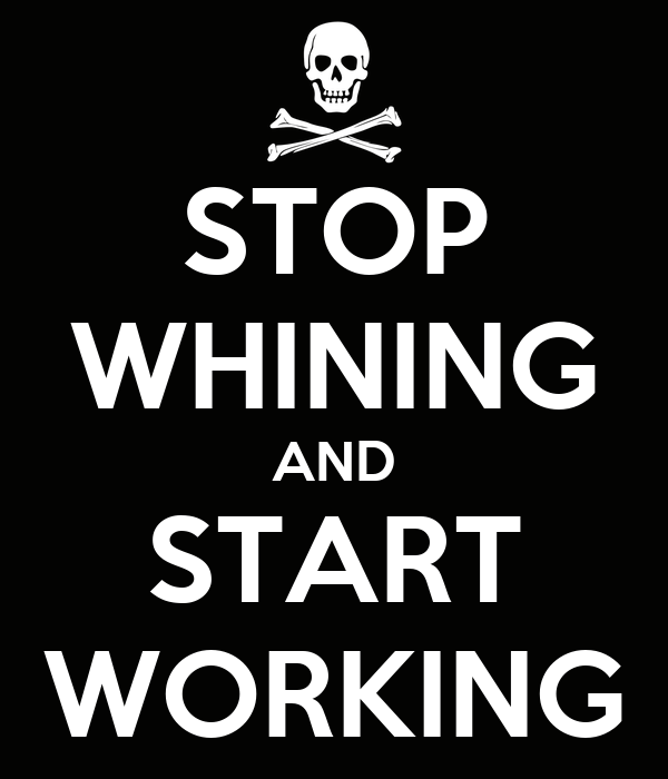 STOP WHINING AND START WORKING