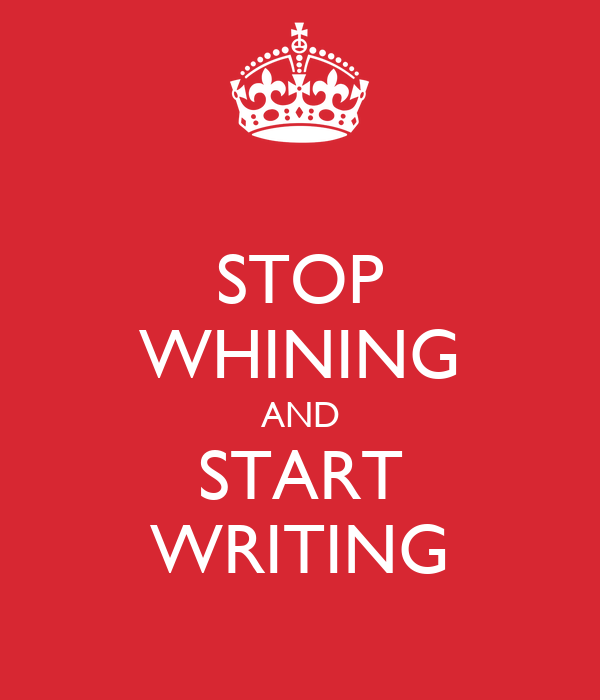 STOP WHINING AND START WRITING