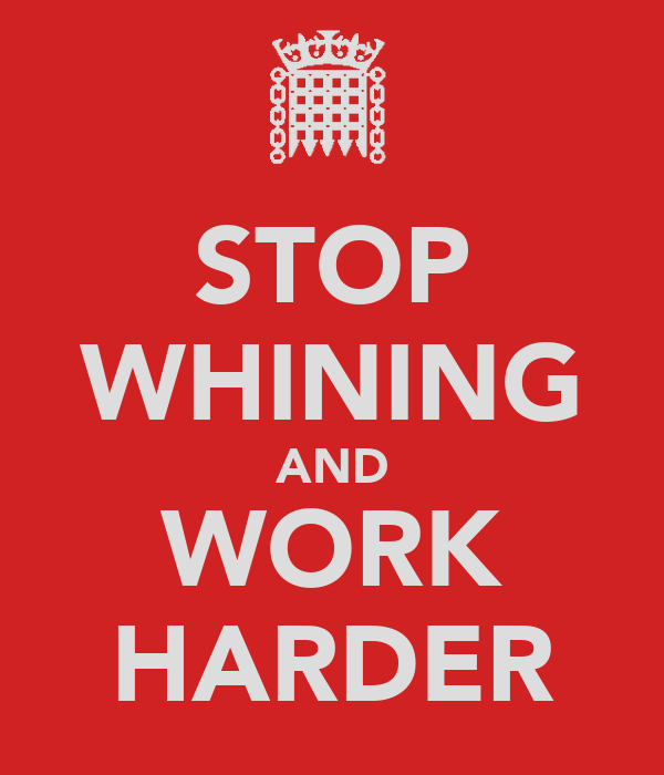 STOP WHINING AND WORK HARDER